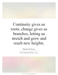 Roots Quotes New Continuity Gives Us Roots Change Gives Us Branches Letting Us
