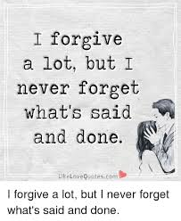 Forget Love Quotes Enchanting I Forgive A Lot But I Never Forget What's Said And Done Like Love