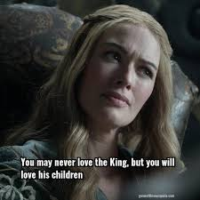 Game Of Thrones Quotes About Love Beauteous Cersei Lannister You May Never Love The King But You Will Love His