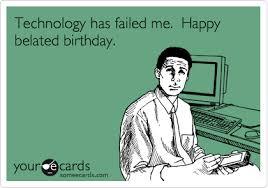Happy Belated Birthday Meme Technology Has Failed Me Happy Belated