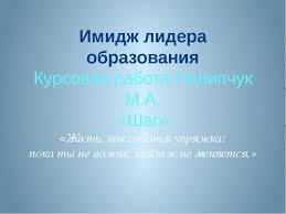 Презентация Имидж лидера образования  Имидж лидера образования Курсовая работа Пилипчук М А Шаг Жизнь