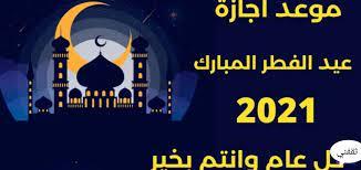موعد اجازة عيد الفطر ٢٠٢١/ ١٤٤٢ والعودة وتوقيت صلاة العيد الخميس - ثقفني