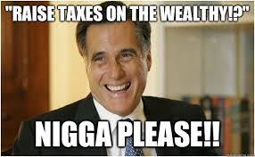 "Raise Taxes on the Wealthy!?"" Nigga please!! - Mitt Romney - quickmeme via Relatably.com"