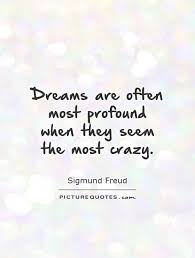 Quotes About Crazy Dreams Best Of Dreams Are Often Most Profound When They Seem The Most Crazy