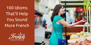 100 strange idioms that ll help you sound more french