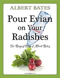 Pour Evian on Your Radishes: The Biggest Hits of Albert Bates (Collected  Works of Albert Bates Book 1) - Kindle edition by Bates, Albert. Literature  & Fiction Kindle eBooks @ Amazon.com.