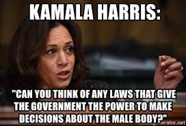 """Kamala Harris: """"Can you think of any laws that give the government the power to make decisions about the male body?"""" - Kamala Harris: """"Can you think of any laws that give"""