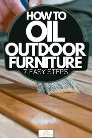 how to oil outdoor furniture 7 easy