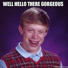 Well hello there Gorgeous - Bad Luck Brian | Make a Meme via Relatably.com