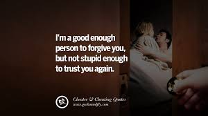 i m a good enough person to forgive you but not stupid enough to trust you again