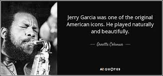 Jerry Garcia Quotes Extraordinary Ornette Coleman Quote Jerry Garcia Was One Of The Original American