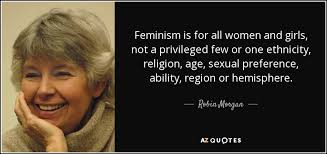 robin morgan quote feminism is for all women and girls not a feminism is for all women and girls not a privileged few or one ethnicity