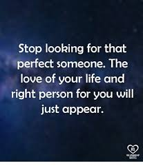 Looking For Love Quotes Stunning Stop Looking For That Perfect Someone The Love Of Your Life And