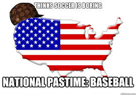 THINKS SOCCER IS BORING NATIONAL PASTIME: BASEBALL - Scumbag ... via Relatably.com