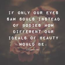 Beautiful Souls Quotes Best of If Only Our Eyes Saw Souls Pinterest Eye Bodies And Wisdom