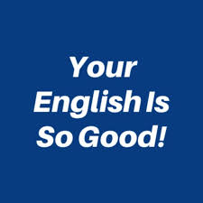 Your English Is So Good!