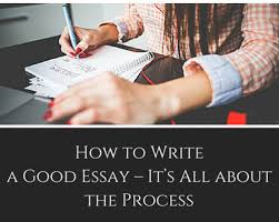 how to write a good essay  its all about the process  content how to write a good essay it s all about the process