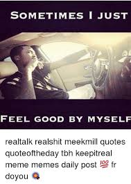Meek Mill Quotes Simple SOMETIMES I JUST FEEL GOOD BY MYSELF Realtalk Realshit Meekmill