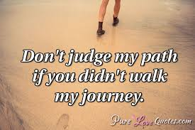 Don't Judge My Path If You Didn't Walk My Journey PureLoveQuotes Impressive Path Quotes