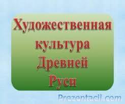 Художественная культура Древней Руси презентация по МХК Презентация Художественная культура Древней Руси