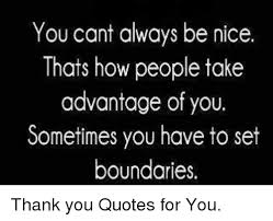Taking Advantage Quotes Magnificent You Cant Always Be Nice Thats How People Take Advantage Of You