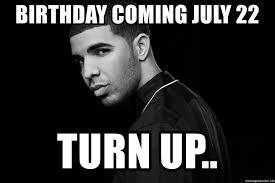 Birthday Coming July 22 Turn Up Drake Quotes Meme Generator