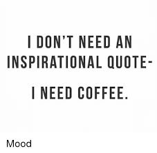Ipi Quote Magnificent I DONT NEED AN INSPIRATIONAL QUOTE I NEED COFFEE NO AUE DQ E ELF EA