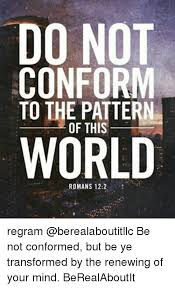 Do Not Conform To The Pattern Of This World Impressive DO NOT CONFORM TO THE PATTERN OF THIS WORLD ROMANS 48 Regram Be Not