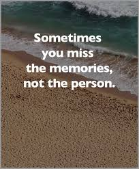 Sometimes You Miss The Memories Not The Person Quotes Good