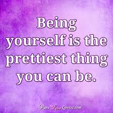 Quote For Being Yourself Best Of Being Yourself Is The Prettiest Thing You Can Be PureLoveQuotes