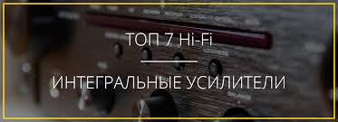 ТОП-7 Hi-Fi: лучшие интегральные усилители 2019 - 2020