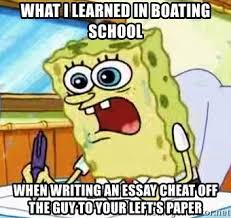 what i learned in boating school when writing an essay cheat off  what i learned in boating school when writing an essay cheat off the guy to your left s paper spongebob what i learned in boating school is meme
