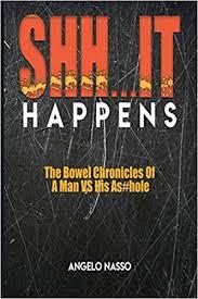 SHH IT HAPPENS: The bowel chronicles of a man vs his As#hole.: Nasso,  Angelo: 9781794102446: Amazon.com: Books