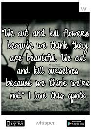Quotes To Tell Someone They Are Beautiful Best Of We Cut And Kill Flowers Because We Think They Are Beautiful We Cut