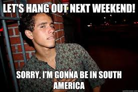 let's hang out next Weekend! Sorry, I'm gonna be in South America ... via Relatably.com