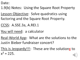 2 date 1 9 b notes using the square root property lesson objective solve quadratics using factoring and the square root property ccss a sse 3a