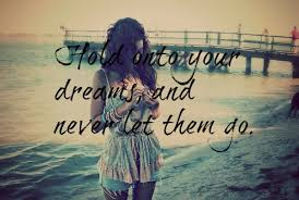 Never Let Go Of Your Dreams Quotes Best Of Hold Onto Your Dreams And Never Let Them Go Quotespictures