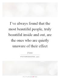 Beautiful Inside Quotes Best Of I've Always Found That The Most Beautiful People Truly Picture