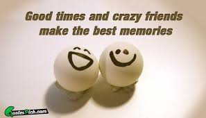 Good Times And Crazy Friends Quote By Unknown Quotespick Amazing Good Times Quotes