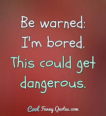 Be Warned Im Bored This Could Get Dangerous