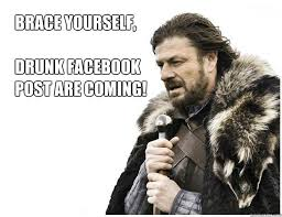 Brace yourself, DRUNK FACEBOOK POST ARE COMING! - Imminent Ned ... via Relatably.com