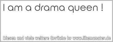 I Am A Drama Queen Tolle Sprüche Und Zitate Auf Wwwlikemonsterde