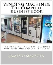 Owning Vending Machines Mesmerizing VENDING MACHINES The Complete Business Book James O Mazzola