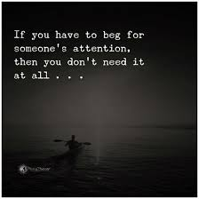 I Don't Beg Quotes If you have to beg for someone's attention then you don't need it 23 9050