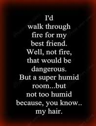 Best Quotes Ever About Friendship Gorgeous I'd Walk Through Fire For My Best Friend Well Not Fire That Would