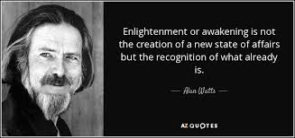 Enlightenment Quotes Awesome Alan Watts Quote Enlightenment Or Awakening Is Not The Creation Of