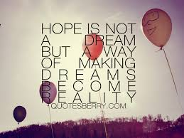 Quotes For Hopes And Dreams Best of Hope Is Not A Dream But A Way Of Making Dreams Become Reality