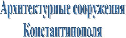 Реферат Архитектурные сооружения Константинополя com  Архитектурные сооружения Константинополя Реферат на тему