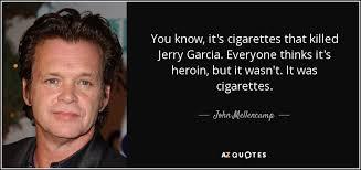 Jerry Garcia Quotes Mesmerizing John Mellencamp Quote You Know It's Cigarettes That Killed Jerry