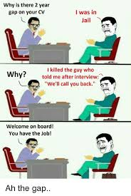 calling back after interview why is there 2 year gap on your cv i was in jail i killed the guy